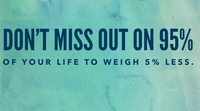 """Don't Miss Out on 95% of Your Life to Weigh 5% Less"""