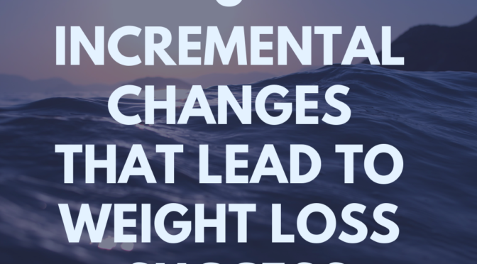 5 Incremental Changes That Lead to Weight Loss Success