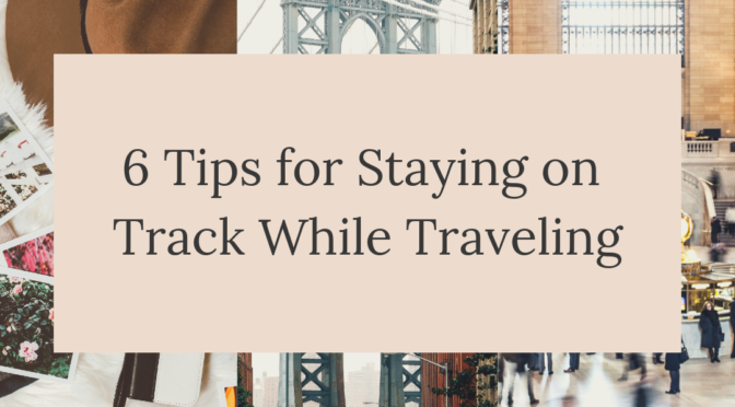 6 Tips for Staying on Track While Traveling